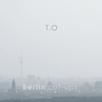 New album from Germany based ambient artist T.O – 'Berlin / Cut-Ups' out now