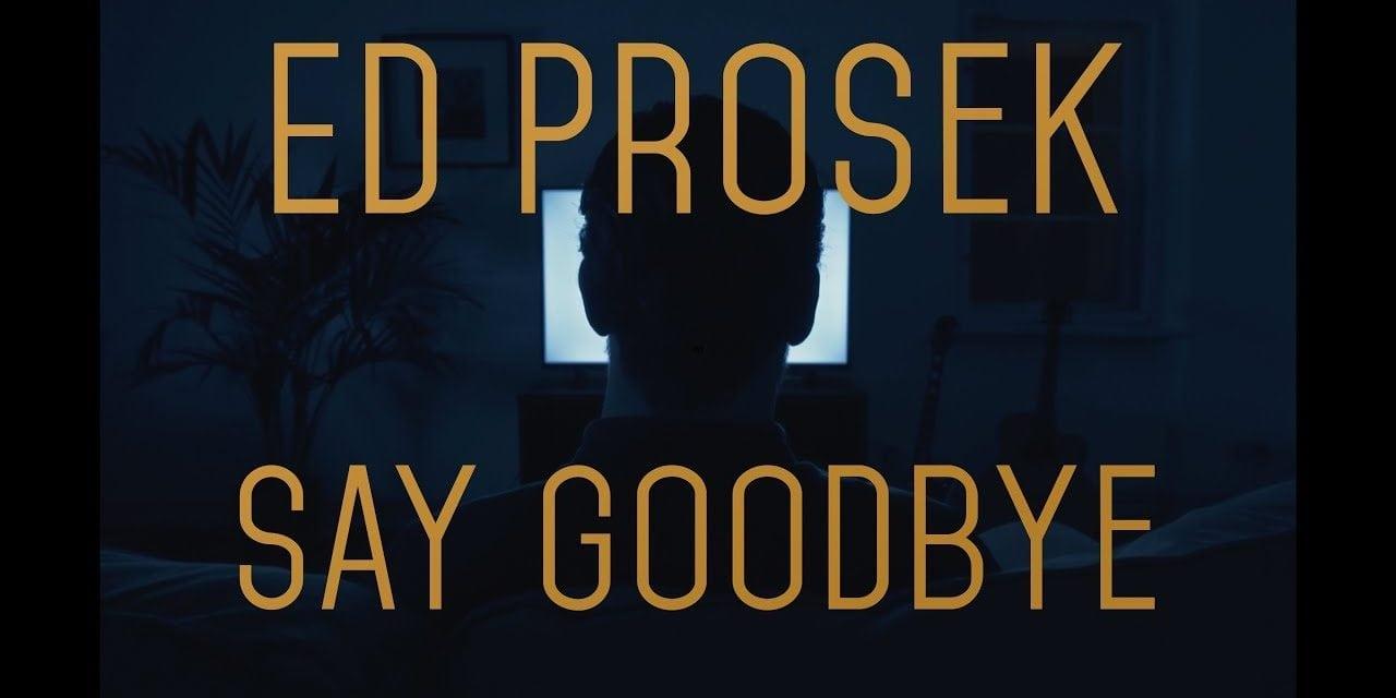 Ed Prosek – Say Goodbye (Official Music Video)